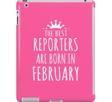 THE BEST REPORTERS ARE BORN IN FEBRUARY iPad Case/Skin