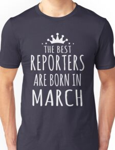 THE BEST REPORTERS ARE BORN IN MARCH Unisex T-Shirt
