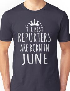 THE BEST REPORTERS ARE BORN IN JUNE Unisex T-Shirt