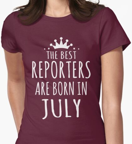 THE BEST REPORTERS ARE BORN IN JULY Womens Fitted T-Shirt