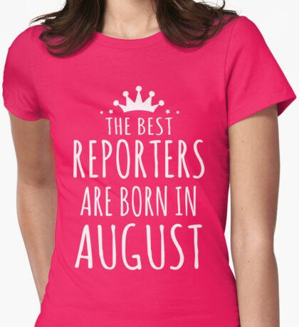 THE BEST REPORTERS ARE BORN IN AUGUST Womens Fitted T-Shirt