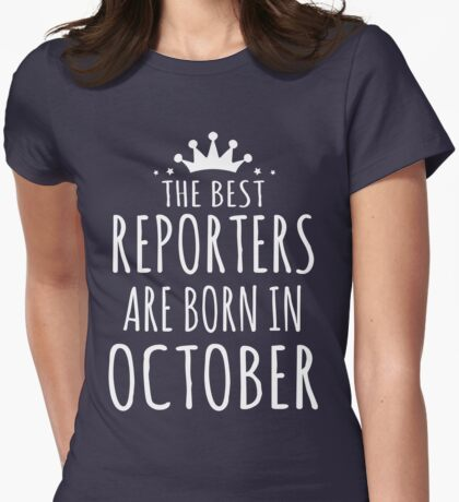 THE BEST REPORTERS ARE BORN IN OCTOBER Womens Fitted T-Shirt