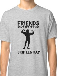 Friends don't let friends skip leg day - funny training quote Classic T-Shirt