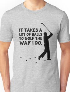 It takes a lot of balls to golf the way I do Unisex T-Shirt