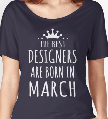 THE BEST DESIGNERS ARE BORN IN MARCH Women's Relaxed Fit T-Shirt