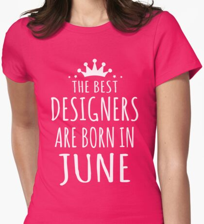 THE BEST DESIGNERS ARE BORN IN JUNE Womens Fitted T-Shirt