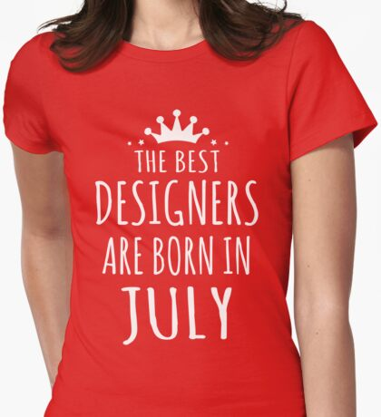 THE BEST DESIGNERS ARE BORN IN JULY Womens Fitted T-Shirt