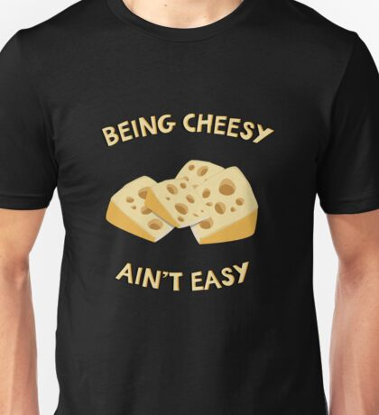 Being Cheesy Ain't Easy - Funny Quote Unisex T-Shirt