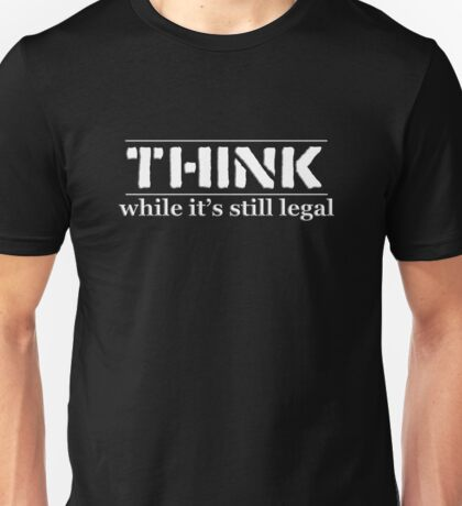 THINK While It's Still Legal Unisex T-Shirt