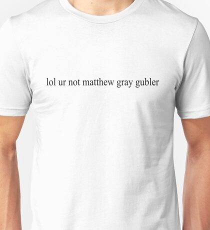 lol ur not matthew gray gubler Unisex T-Shirt