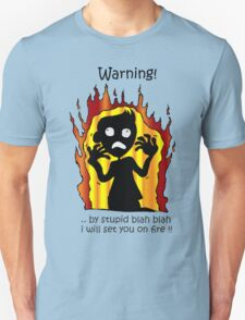 warning! ..by stupid blah blah i will set you on fire!! T-Shirt