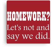HOMEWORK? LET'S NOT AND SAY WE DID. Canvas Print