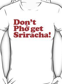 Don't Phở get Sriracha!  T-Shirt