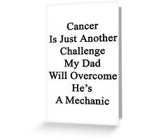 Cancer Is Just Another Challenge My Dad Will Overcome He's A Mechanic  Greeting Card