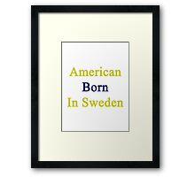 American Born In Sweden  Framed Print