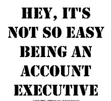 Hey, It's Not So Easy Being An Account Executive - Black Text by cmmei