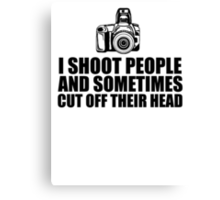 Funny 'I shoot people and sometimes cut off their head' Photography T-Shirt Canvas Print