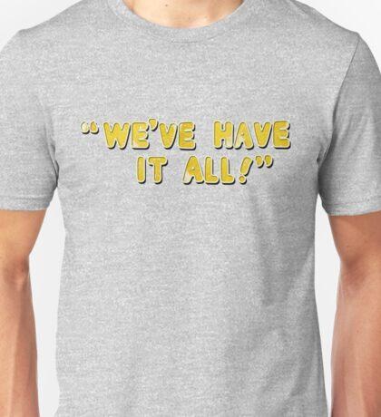 We've Have It All! Unisex T-Shirt