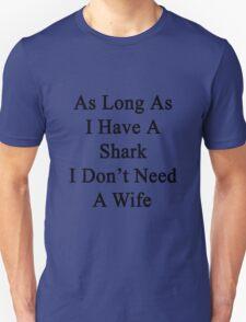 As Long As I Have A Shark I Don't Need A Wife  T-Shirt