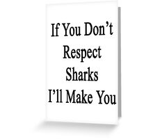 If You Don't Respect Sharks I'll Make You  Greeting Card