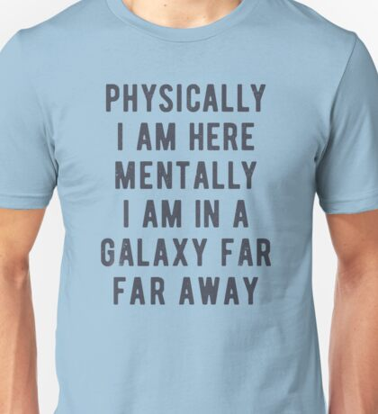 Physically i am here. Mentally i am in a galaxy far far away Unisex T-Shirt