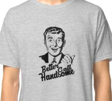 BETTER CALL ME HANDSOME Classic T-Shirt