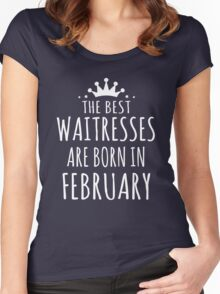 THE BEST WAITRESSES ARE BORN IN FEBRUARY Women's Fitted Scoop T-Shirt