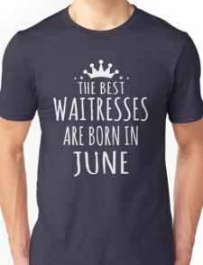 THE BEST WAITRESSES ARE BORN IN JUNE Unisex T-Shirt