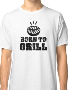Born to grill Classic T-Shirt
