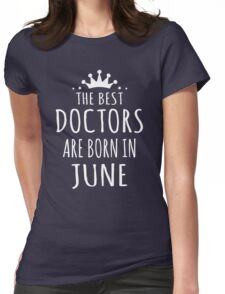 THE BEST DOCTORS ARE BORN IN JUNE Womens Fitted T-Shirt