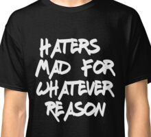 Haters Mad For Whatever Reason Classic T-Shirt
