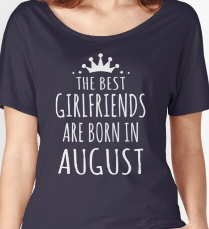 THE BEST GIRLFRIENDS ARE BORN IN AUGUST Women's Relaxed Fit T-Shirt