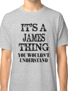 Its A James Thing You Wouldnt Understand Funny Cute Gift T Shirt For Men Women Classic T-Shirt