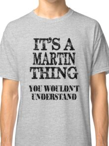 Its A Martin Thing You Wouldnt Understand Funny Cute Gift T Shirt For Men Women Classic T-Shirt