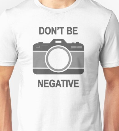 Don't Be Negative Photography Camera Capture Unisex T-Shirt
