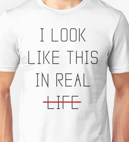 I Look Like This In Real Life Unisex T-Shirt