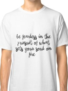 Be fearless in the pursuit of what sets your soul on fire Classic T-Shirt