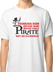 Drinking rum before 10am like a pirate Classic T-Shirt