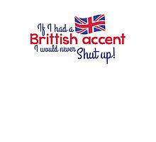 If I had a Brittish Accent - I would never shut up! Photographic Print