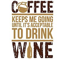 Coffee keeps me going until it's acceptable to drink wine Photographic Print