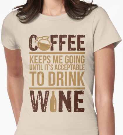 Coffee keeps me going until it's acceptable to drink wine Womens Fitted T-Shirt
