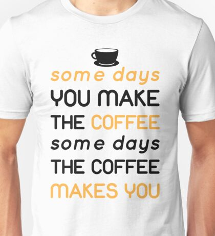 Some days you make the coffee, some days the coffee makes you Unisex T-Shirt