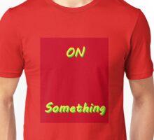 On something Unisex T-Shirt
