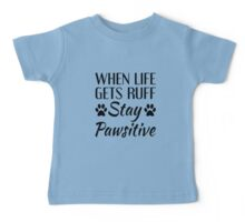 When Life Gets Ruff, Stay Pawsitive Baby Tee