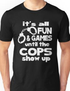 It's all fun and games until the cops show up Unisex T-Shirt