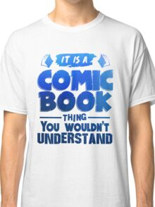 It Is A Comic Book Thing You Wouldn't Understand Classic T-Shirt