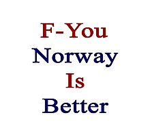 F-You Norway Is Better  Photographic Print