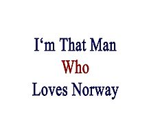 I'm That Man Who Loves Norway  Photographic Print