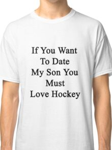 If You Want To Date My Son You Must Love Hockey  Classic T-Shirt