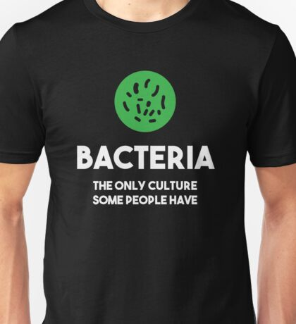 Bacteria - The Only Culture Some People Have Unisex T-Shirt